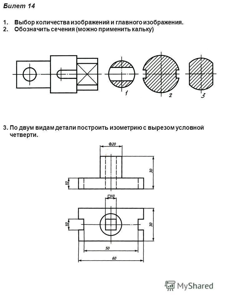 Билет 14 1.Выбор количества изображений и главного изображения. 2.Обозначить сечения (можно применить кальку) 3. По двум видам детали построить изометрию с вырезом условной четверти.