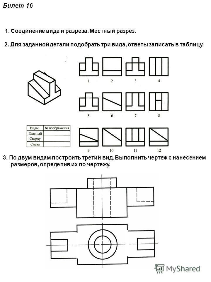 Билет 16 1. Соединение вида и разреза. Местный разрез. 2. Для заданной детали подобрать три вида, ответы записать в таблицу. 3. По двум видам построить третий вид. Выполнить чертеж с нанесением размеров, определив их по чертежу.