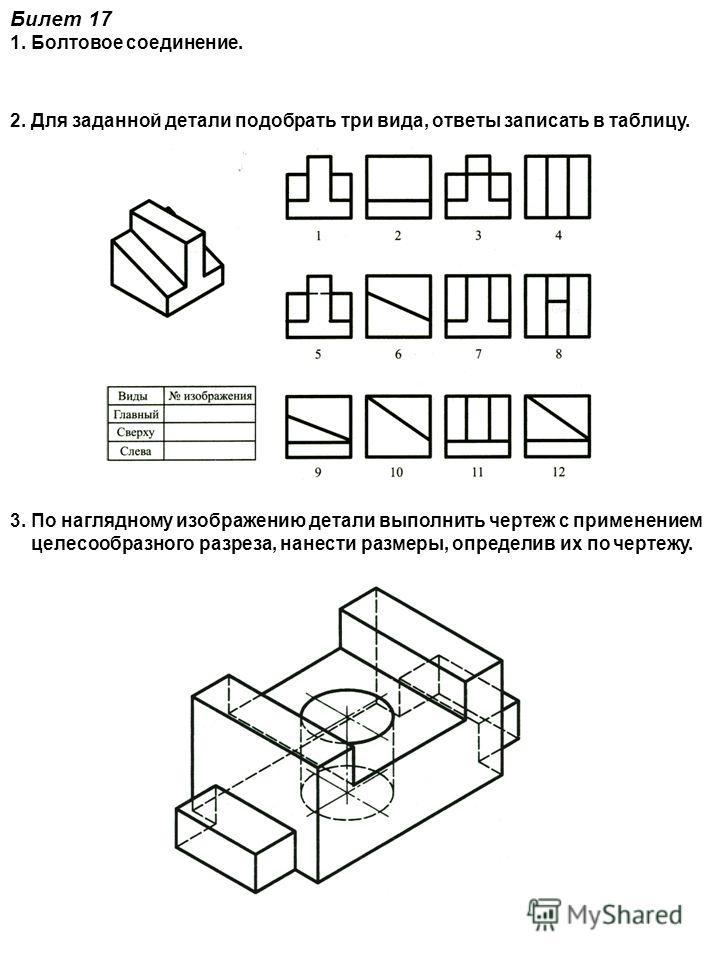 Билет 17 1. Болтовое соединение. 2. Для заданной детали подобрать три вида, ответы записать в таблицу. 3. По наглядному изображению детали выполнить чертеж с применением целесообразного разреза, нанести размеры, определив их по чертежу.
