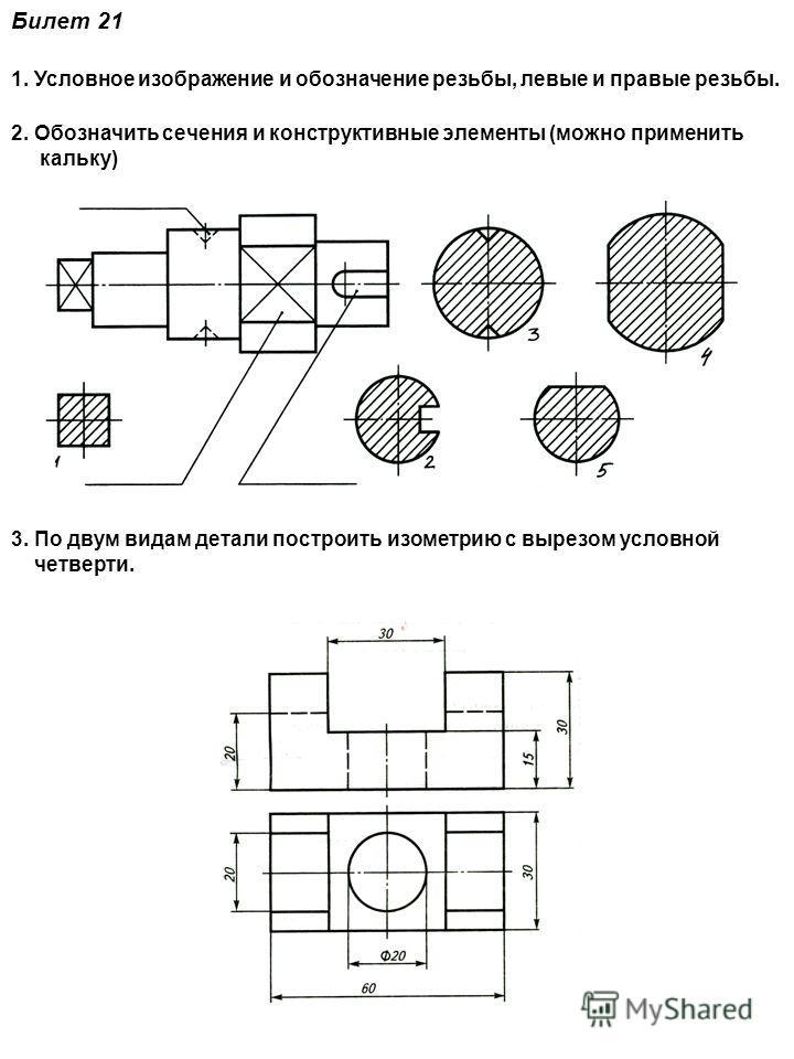 Билет 21 1. Условное изображение и обозначение резьбы, левые и правые резьбы. 2. Обозначить сечения и конструктивные элементы (можно применить кальку) 3. По двум видам детали построить изометрию с вырезом условной четверти.