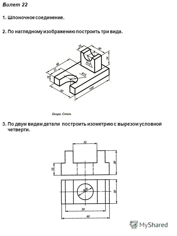 Билет 22 1. Шпоночное соединение. 2. По наглядному изображению построить три вида. 3. По двум видам детали построить изометрию с вырезом условной четверти.