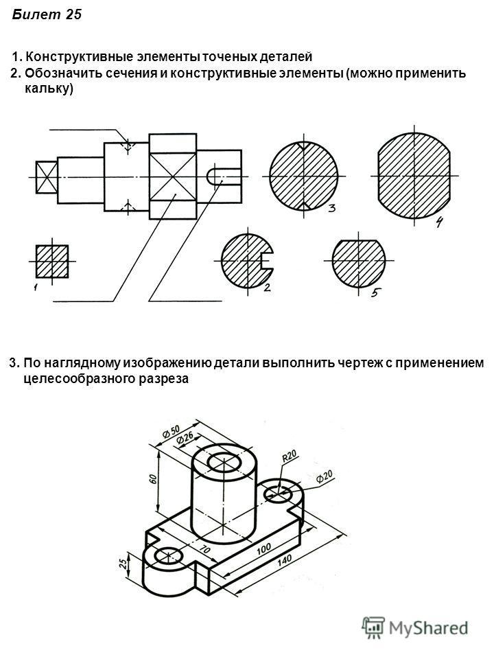 Билет 25 1. Конструктивные элементы точеных деталей 2. Обозначить сечения и конструктивные элементы (можно применить кальку) 3. По наглядному изображению детали выполнить чертеж с применением целесообразного разреза