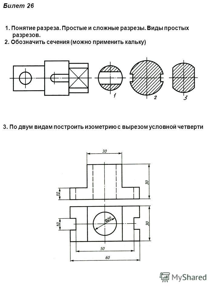 Билет 26 1. Понятие разреза. Простые и сложные разрезы. Виды простых разрезов. 2. Обозначить сечения (можно применить кальку) 3. По двум видам построить изометрию с вырезом условной четверти