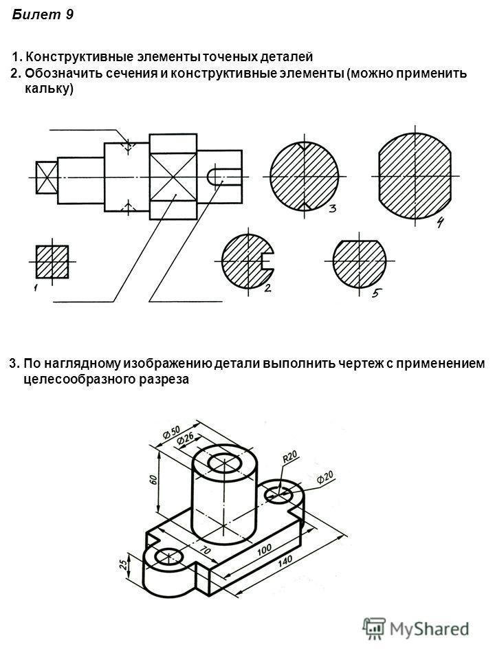 Билет 9 1. Конструктивные элементы точеных деталей 2. Обозначить сечения и конструктивные элементы (можно применить кальку) 3. По наглядному изображению детали выполнить чертеж с применением целесообразного разреза