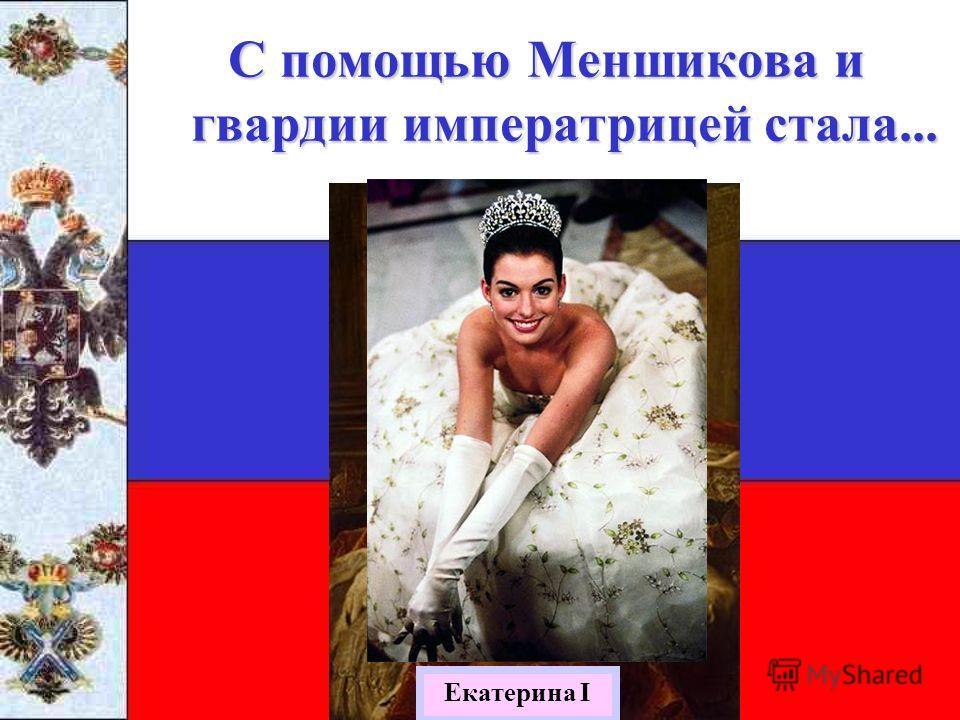 С помощью Меншикова и гвардии императрицей стала... Екатерина I