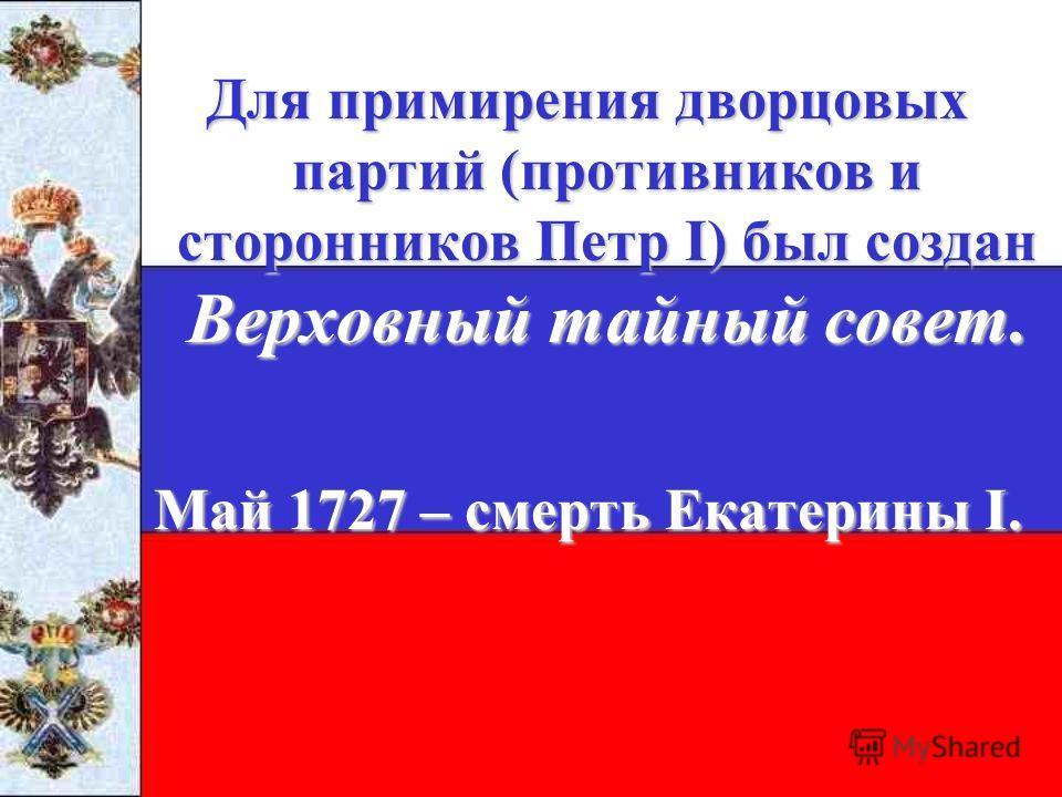 Для примирения дворцовых партий (противников и сторонников Петр I) был создан Верховный тайный совет. Май 1727 – смерть Екатерины I.