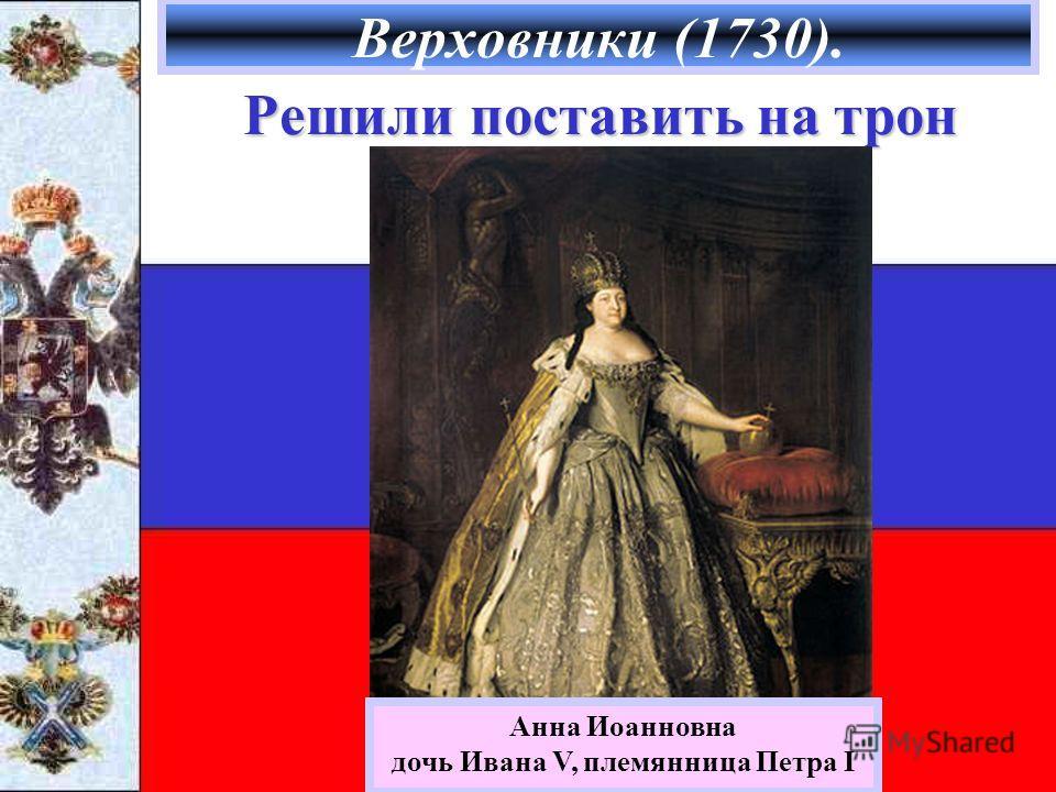 Верховники (1730). Решили поставить на трон Анна Иоанновна дочь Ивана V, племянница Петра I