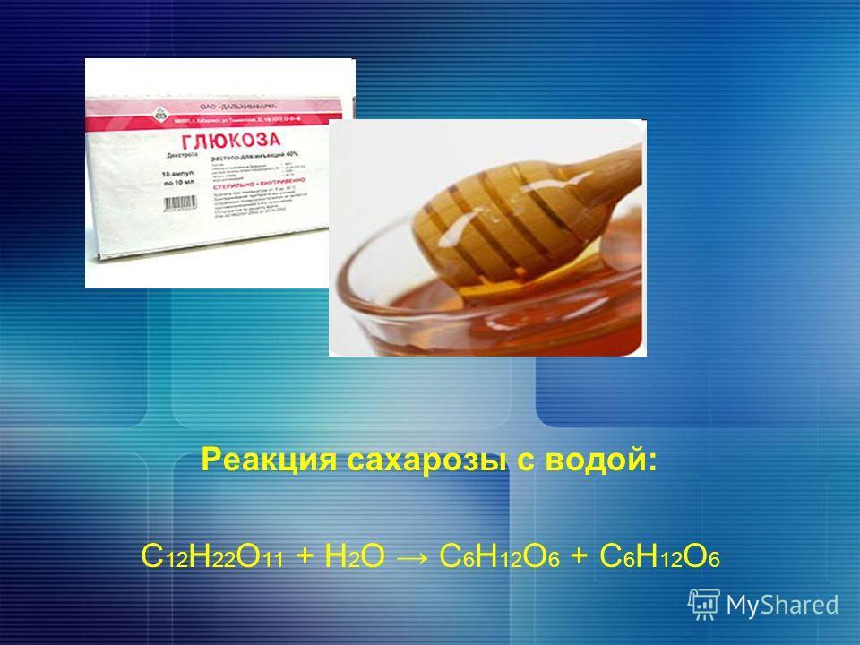Реакция сахарозы с водой: С 12 Н 22 О 11 + Н 2 О С 6 Н 12 O 6 + С 6 Н 12 O 6
