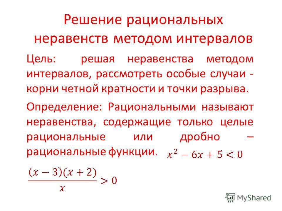 Решение рациональных неравенств методом интервалов Цель: решая неравенства методом интервалов, рассмотреть особые случаи - корни четной кратности и точки разрыва. Определение: Рациональными называют неравенства, содержащие только целые рациональные и