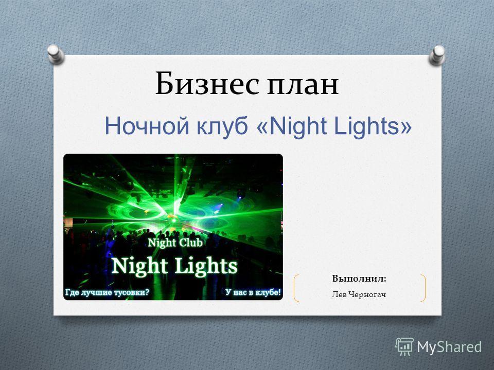 Бизнес план Ночной клуб «Night Lights» Выполнил: Лев Черногач
