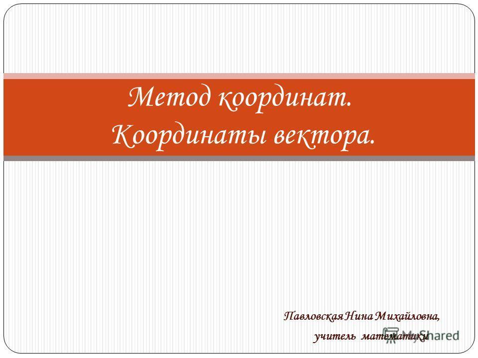Метод координат. Координаты вектора. Павловская Нина Михайловна, учитель математики