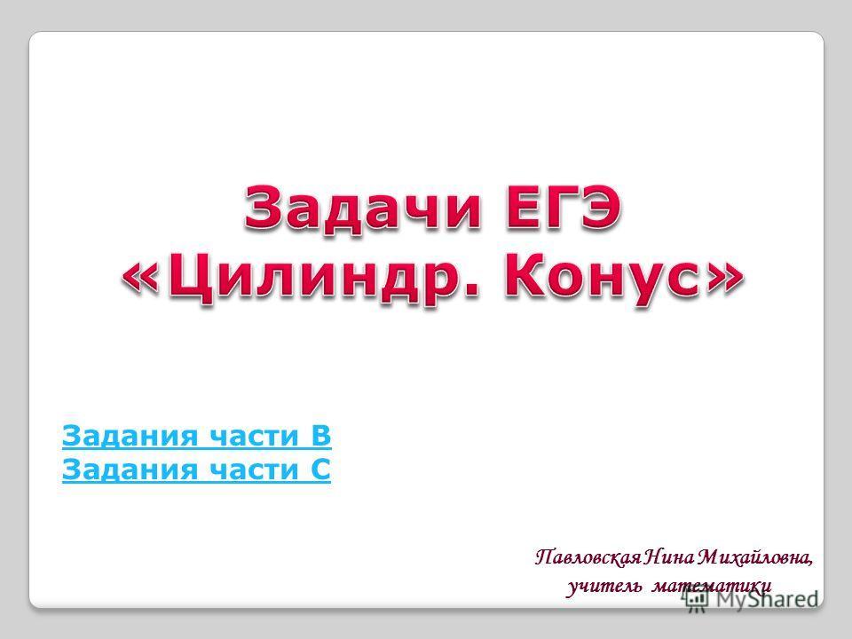 Задания части В Задания части С Павловская Нина Михайловна, учитель математики