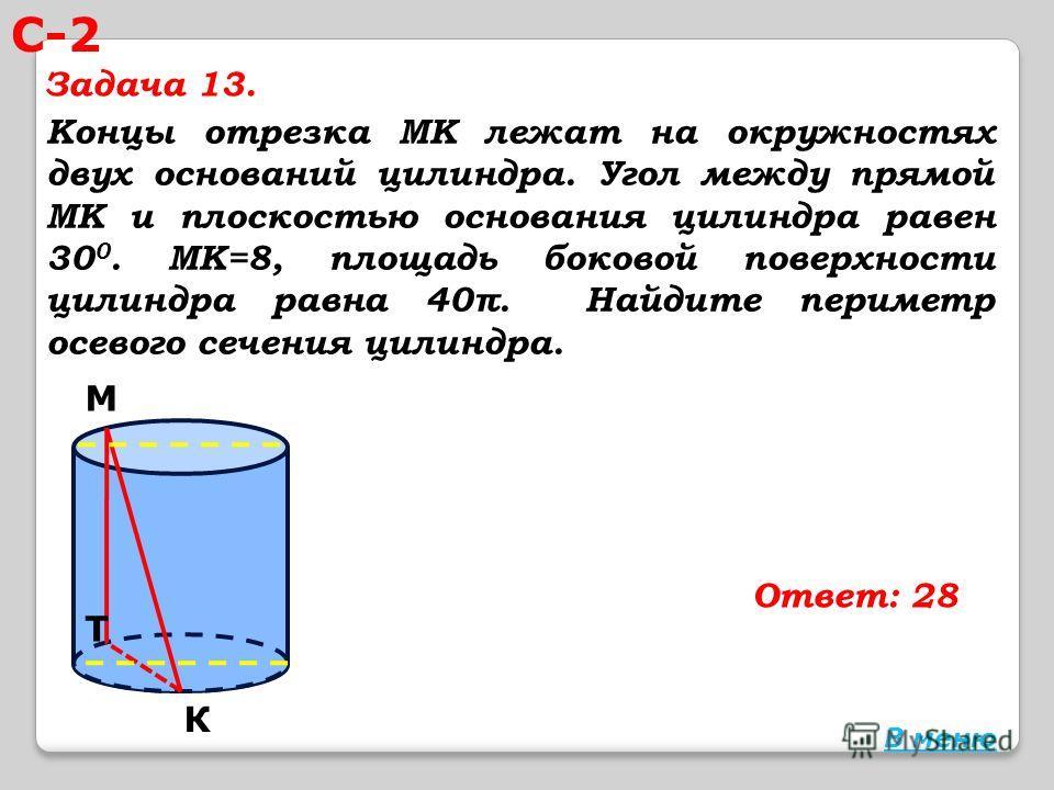 Концы отрезка МК лежат на окружностях двух оснований цилиндра. Угол между прямой МК и плоскостью основания цилиндра равен 30 0. МК=8, площадь боковой поверхности цилиндра равна 40π. Найдите периметр осевого сечения цилиндра. Ответ: 28 М К Т В меню С-