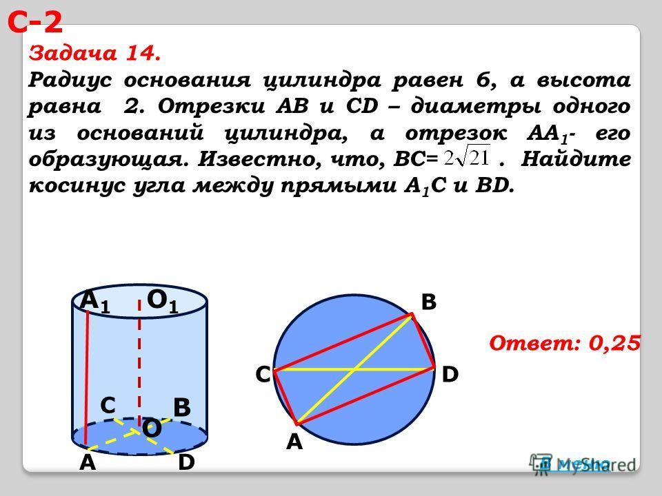 Радиус основания цилиндра равен 6, а высота равна 2. Отрезки АВ и СD – диаметры одного из оснований цилиндра, а отрезок АА 1 - его образующая. Известно, что, ВС=. Найдите косинус угла между прямыми А 1 С и ВD. Ответ: 0,25 О О1О1 А А1А1 В D С С А D В