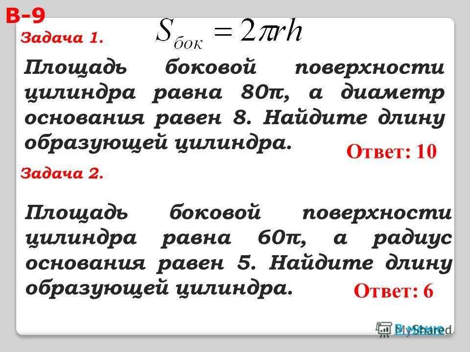 Площадь боковой поверхности цилиндра равна 60π, а радиус основания равен 5. Найдите длину образующей цилиндра. Ответ: 10 Площадь боковой поверхности цилиндра равна 80π, а диаметр основания равен 8. Найдите длину образующей цилиндра. Ответ: 6 В меню В