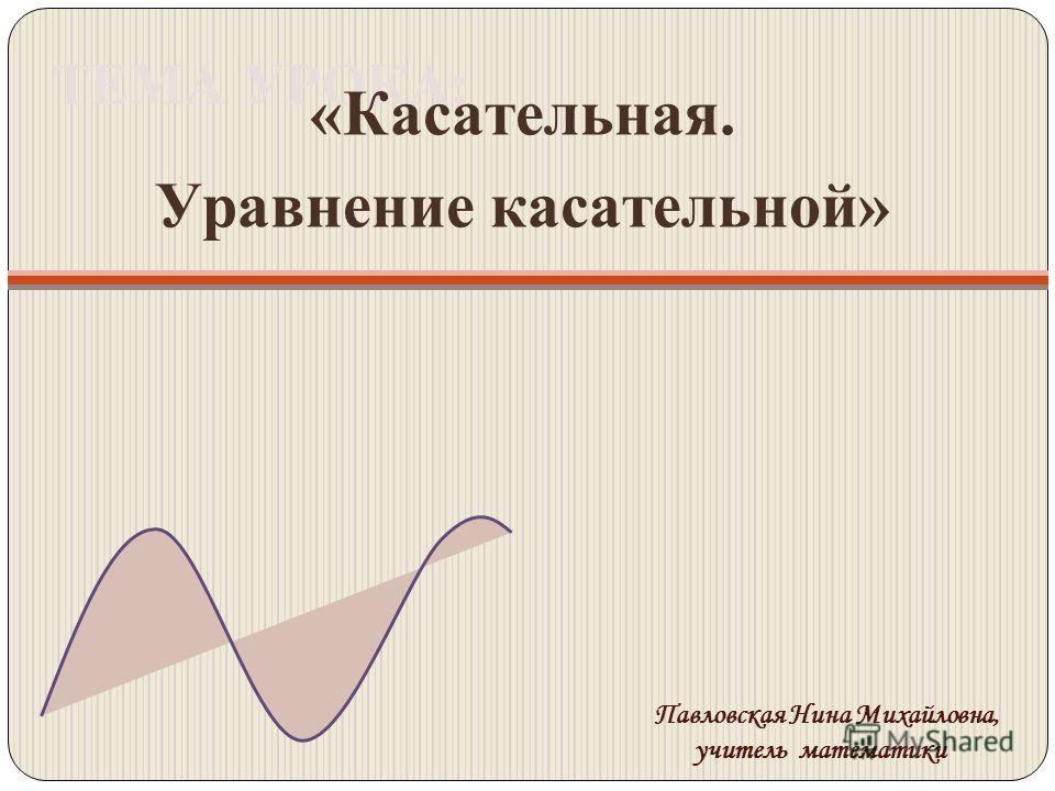 ТЕМА УРОКА: «Касательная. Уравнение касательной» Павловская Нина Михайловна, учитель математики