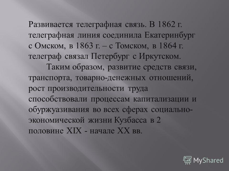 Развивается телеграфная связь. В 1862 г. телеграфная линия соединила Екатеринбург с Омском, в 1863 г. – с Томском, в 1864 г. телеграф связал Петербург с Иркутском. Таким образом, развитие средств связи, транспорта, товарно - денежных отношений, рост