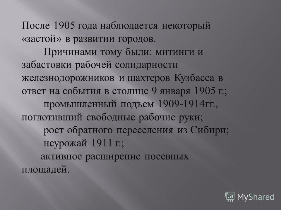 После 1905 года наблюдается некоторый « застой » в развитии городов. Причинами тому были : митинги и забастовки рабочей солидарности железнодорожников и шахтеров Кузбасса в ответ на события в столице 9 января 1905 г.; промышленный подъем 1909-1914 гг