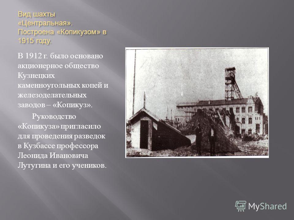 Вид шахты « Центральная ». Построена « Копикузом » в 1915 году. В 1912 г. было основано акционерное общество Кузнецких каменноугольных копей и железоделательных заводов – « Копикуз ». Руководство « Копикуза » пригласило для проведения разведок в Кузб