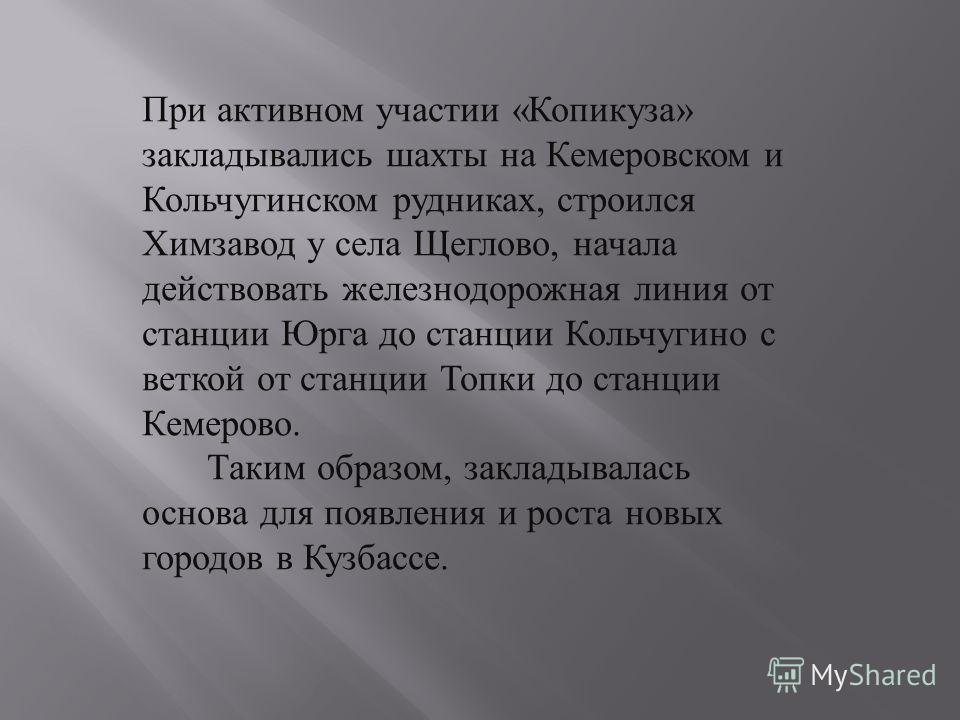 При активном участии « Копикуза » закладывались шахты на Кемеровском и Кольчугинском рудниках, строился Химзавод у села Щеглово, начала действовать железнодорожная линия от станции Юрга до станции Кольчугино с веткой от станции Топки до станции Кемер