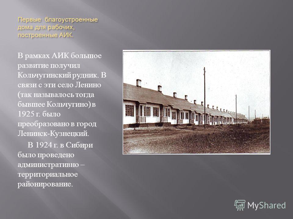 Первые благоустроенные дома для рабочих, построенные АИК. В рамках АИК большое развитие получил Кольчугинский рудник. В связи с эти село Ленино ( так называлось тогда бывшее Кольчугино ) в 1925 г. было преобразовано в город Ленинск - Кузнецкий. В 192