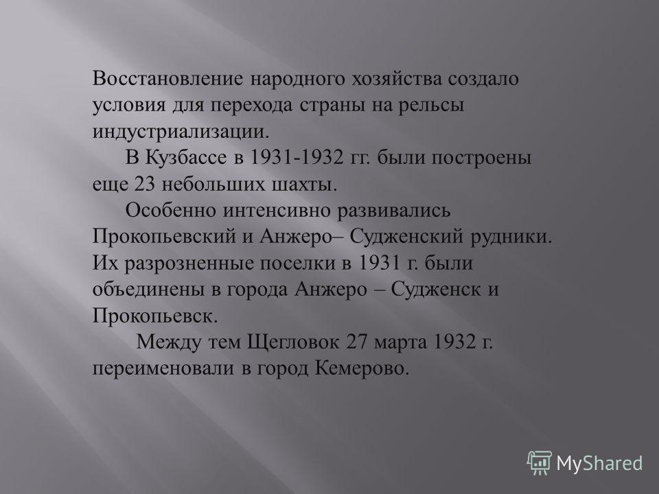 Восстановление народного хозяйства создало условия для перехода страны на рельсы индустриализации. В Кузбассе в 1931-1932 гг. были построены еще 23 небольших шахты. Особенно интенсивно развивались Прокопьевский и Анжеро – Судженский рудники. Их разро
