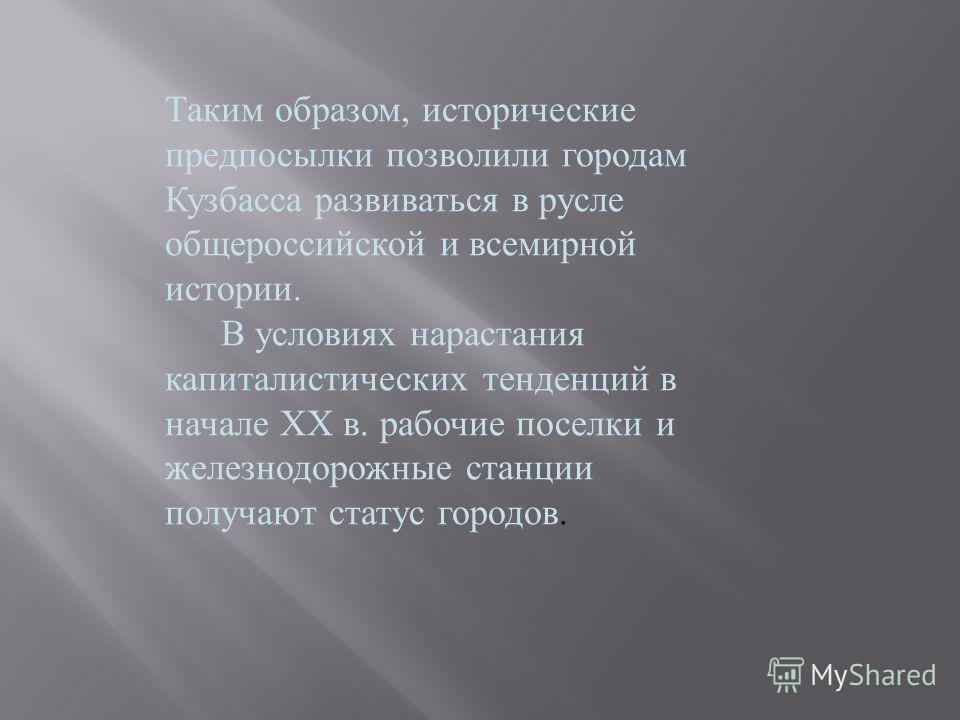 Таким образом, исторические предпосылки позволили городам Кузбасса развиваться в русле общероссийской и всемирной истории. В условиях нарастания капиталистических тенденций в начале XX в. рабочие поселки и железнодорожные станции получают статус горо