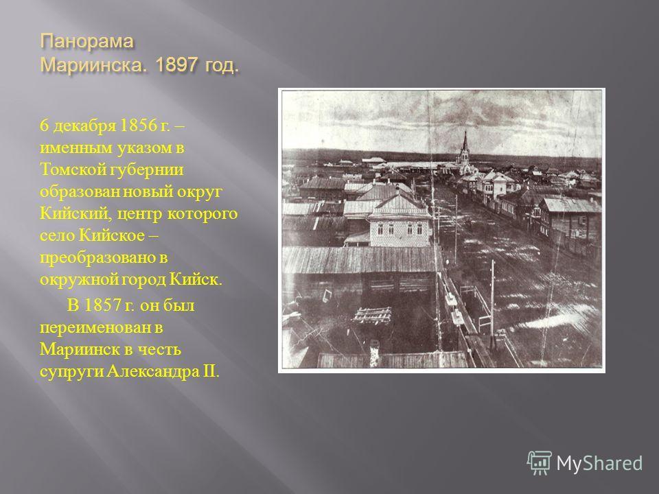 Панорама Мариинска. 1897 год. 6 декабря 1856 г. – именным указом в Томской губернии образован новый округ Кийский, центр которого село Кийское – преобразовано в окружной город Кийск. В 1857 г. он был переименован в Мариинск в честь супруги Александра