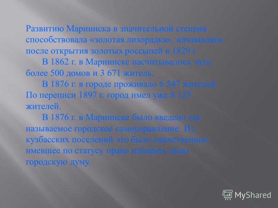 Развитию Мариинска в значительной степени способствовала «золотая лихорадка», начавшаяся после открытия золотых россыпей в 1829 г. В 1862 г. в Мариинске насчитывалось чуть более 500 домов и 3 671 житель. В 1876 г. в городе проживало 6 547 жителей. По