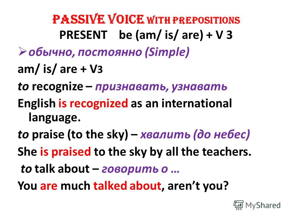 PASSIVE VOICE WITH PREPOSITIONS PRESENT be (am/ is/ are) + V 3 обычно, постоянно (Simple) am/ is/ are + V 3 to recognize – признавать, узнавать English is recognized as an international language. to praise (to the sky) – хвалить (до небес) She is pra
