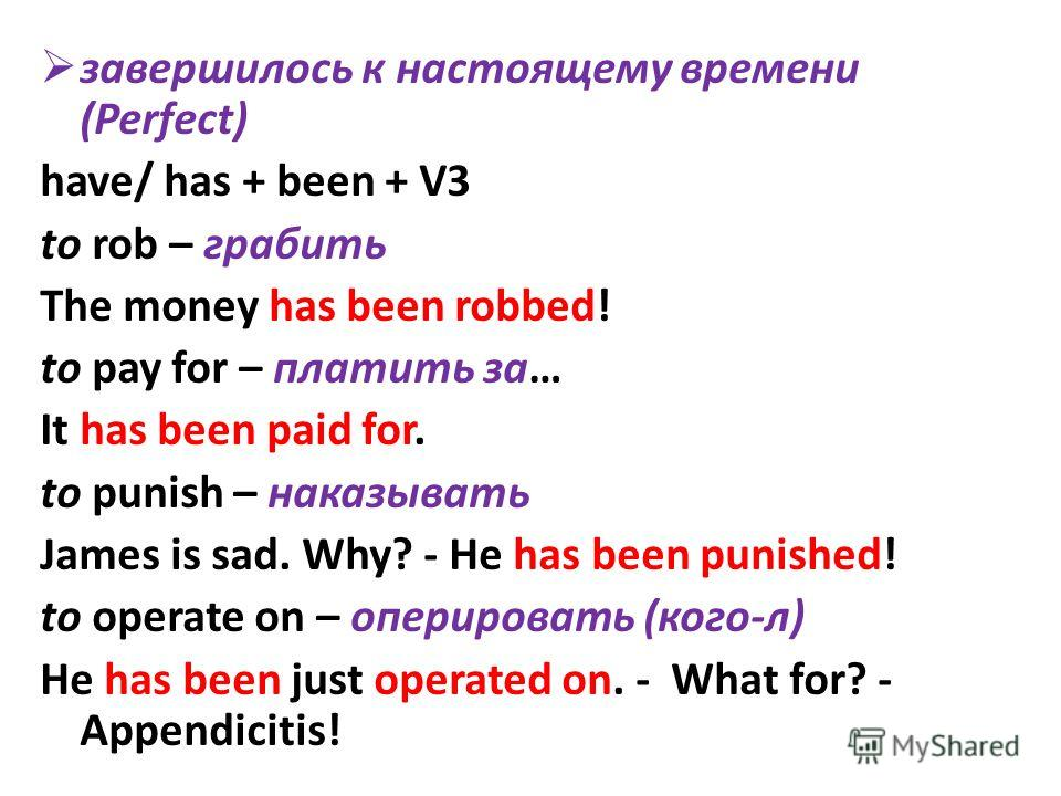 завершилось к настоящему времени (Perfect) have/ has + been + V3 to rob – грабить The money has been robbed! to pay for – платить за… It has been paid for. to punish – наказывать James is sad. Why? - He has been punished! to operate on – оперировать
