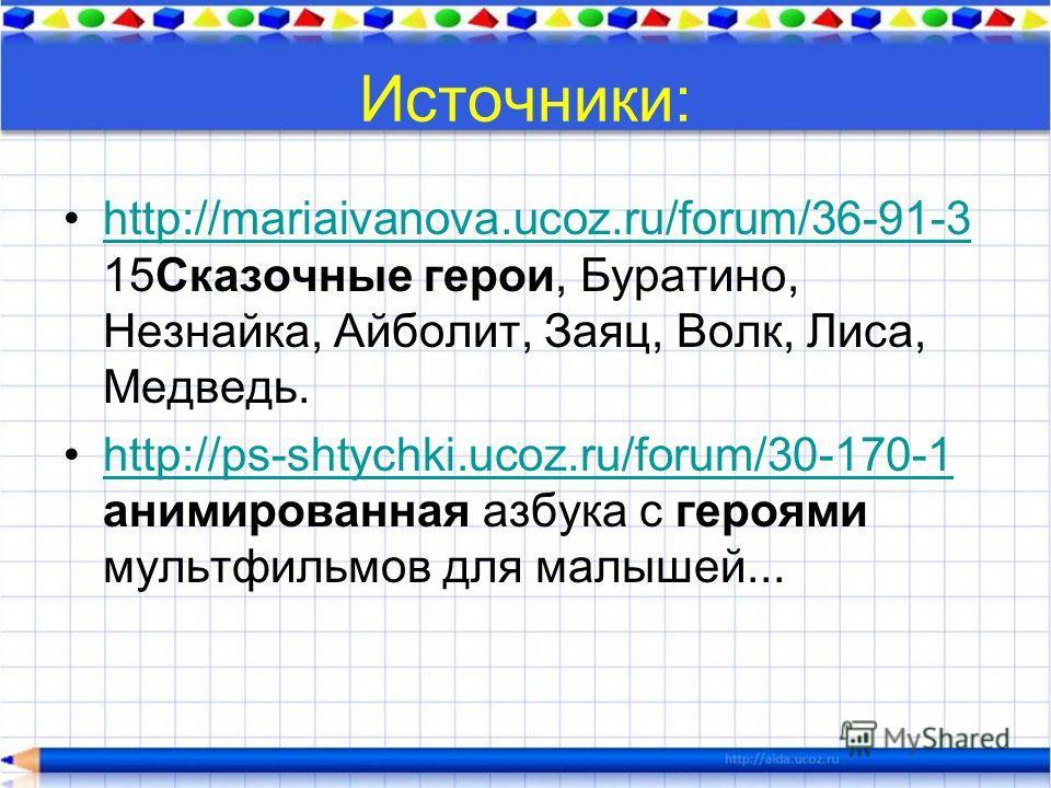 Источники: http://mariaivanova.ucoz.ru/forum/36-91-3 15Сказочные герои, Буратино, Незнайка, Айболит, Заяц, Волк, Лиса, Медведь.http://mariaivanova.ucoz.ru/forum/36-91-3 http://ps-shtychki.ucoz.ru/forum/30-170-1 анимированная азбука с героями мультфил