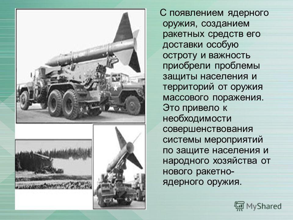 С появлением ядерного оружия, созданием ракетных средств его доставки особую остроту и важность приобрели проблемы защиты населения и территорий от оружия массового поражения. Это привело к необходимости совершенствования системы мероприятий по защит