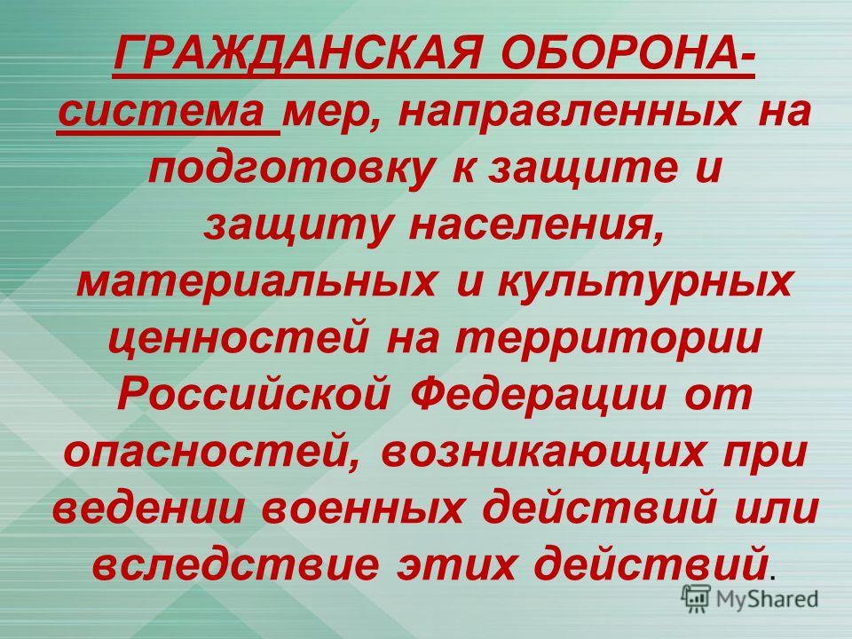 ГРАЖДАНСКАЯ ОБОРОНА- система мер, направленных на подготовку к защите и защиту населения, материальных и культурных ценностей на территории Российской Федерации от опасностей, возникающих при ведении военных действий или вследствие этих действий.