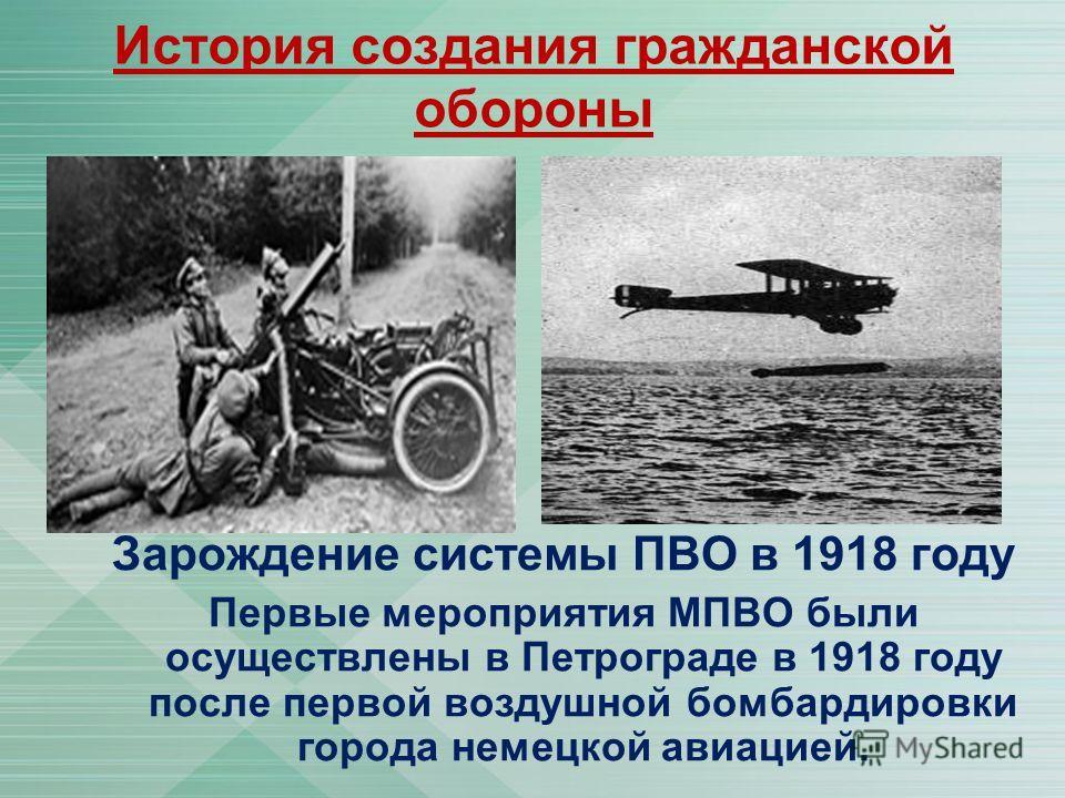 История создания гражданской обороны Зарождение системы ПВО в 1918 году Первые мероприятия МПВО были осуществлены в Петрограде в 1918 году после первой воздушной бомбардировки города немецкой авиацией.