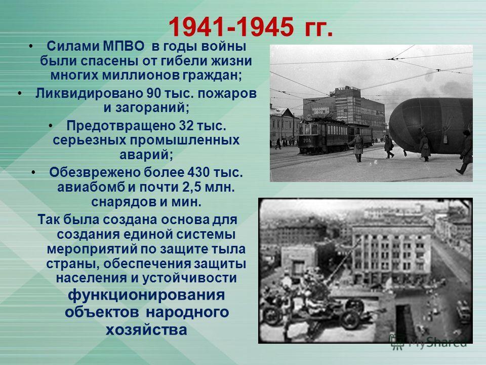 1941-1945 гг. Силами МПВО в годы войны были спасены от гибели жизни многих миллионов граждан; Ликвидировано 90 тыс. пожаров и загораний; Предотвращено 32 тыс. серьезных промышленных аварий; Обезврежено более 430 тыс. авиабомб и почти 2,5 млн. снарядо