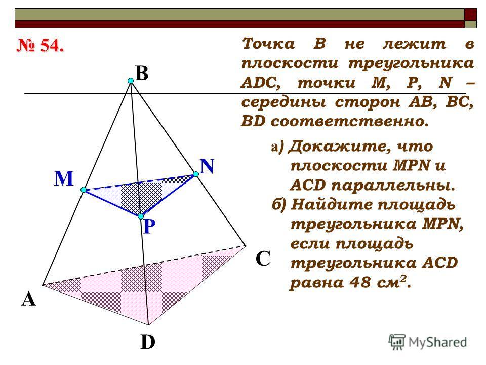 A D C Точка В не лежит в плоскости треугольника АDC, точки М, P, N – середины сторон АВ, ВС, ВD соответственно. B P M N а ) Докажите, что плоскости МРN и АCD параллельны. б) Найдите площадь треугольника МPN, если площадь треугольника АСD равна 48 см