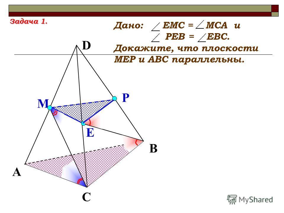 D Е М Р А С В Дано: ЕМС = МСА и РЕВ = ЕВС. Докажите, что плоскости МЕР и АВС параллельны. Задача 1.