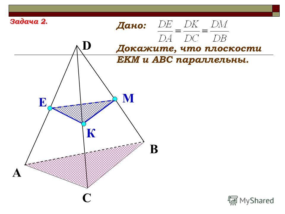 D К Е М А С В Дано: Докажите, что плоскости ЕКМ и АВС параллельны. Задача 2.