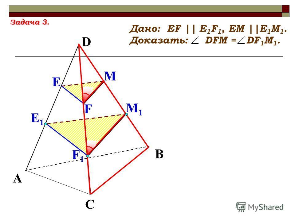 Е М1М1 А С В Дано: EF || E 1 F 1, EM ||E 1 M 1. Доказать: DFM = DF 1 M 1. Е1Е1 М F F1F1 D Задача 3.