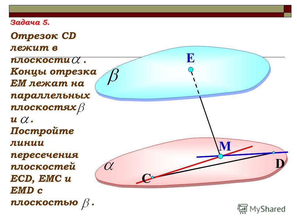 D Е Отрезок СD лежит в плоскости. Концы отрезка ЕМ лежат на параллельных плоскостях и. Постройте линии пересечения плоскостей ЕСD, ЕМС и ЕМD с плоскостью. М С Задача 5.