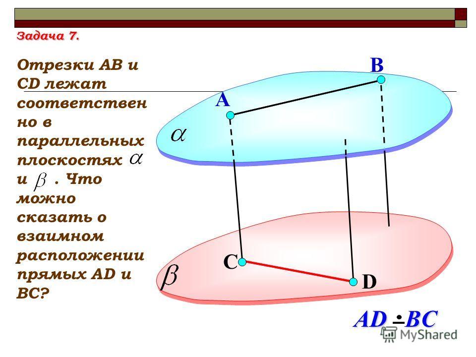 D А Отрезки АВ и СD лежат соответствен но в параллельных плоскостях и. Что можно сказать о взаимном расположении прямых АD и ВС? В С АD BC Задача 7.
