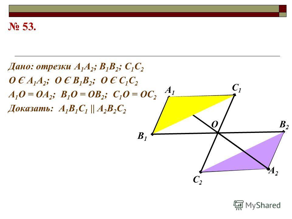 Дано: отрезки А 1 А 2 ; В 1 В 2 ; С 1 С 2 О Є А 1 А 2 ; О Є В 1 В 2 ; О Є С 1 С 2 А 1 О = ОА 2 ; В 1 О = ОВ 2 ; С 1 О = ОС 2 Доказать: А 1 В 1 С 1 || А 2 В 2 С 2 А1А1 В1В1 А2А2 В2В2 С2С2 С1С1 О 53.