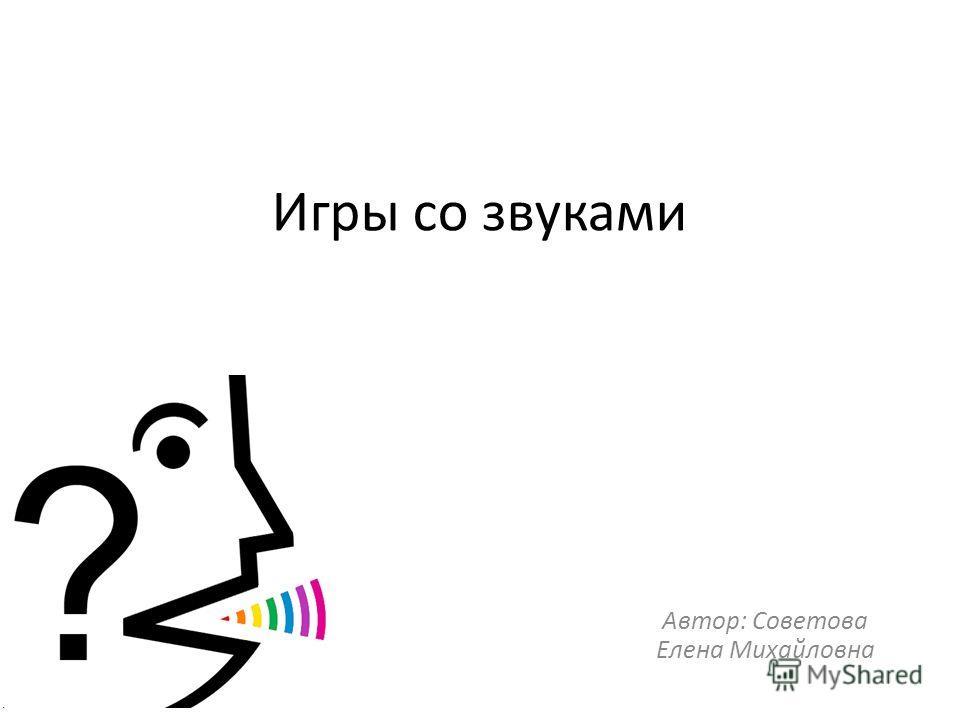 Игры со звуками Автор: Советова Елена Михайловна