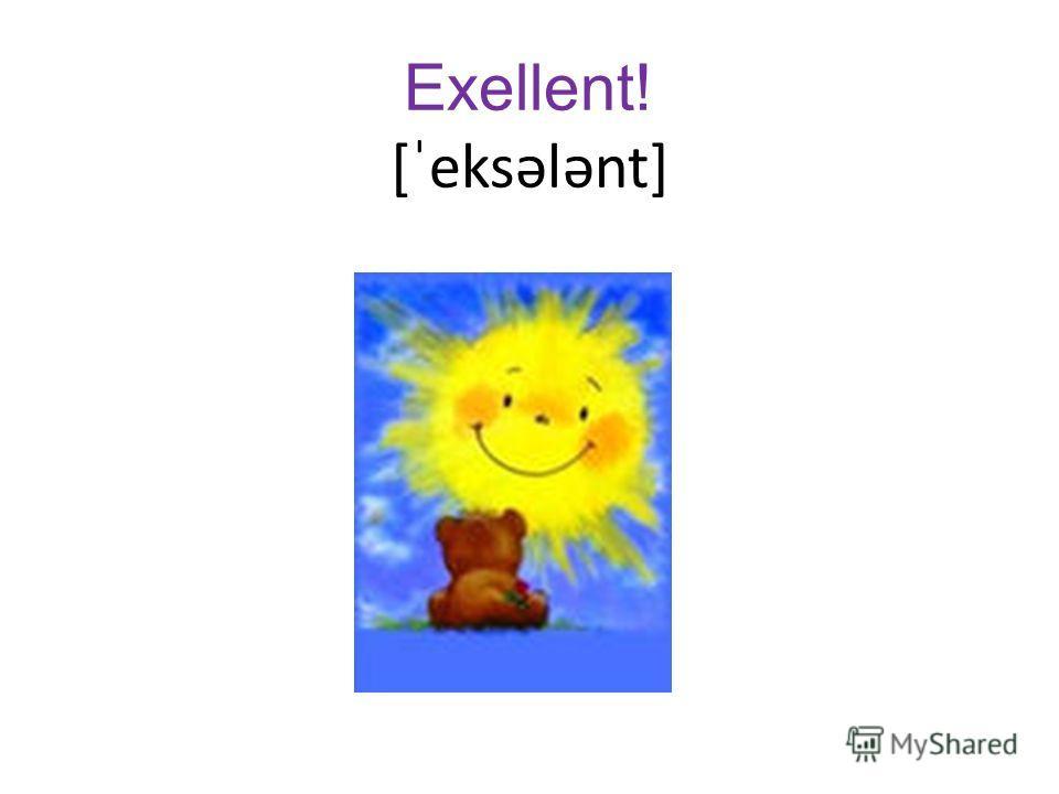 Exellent! [ˈeksələnt]