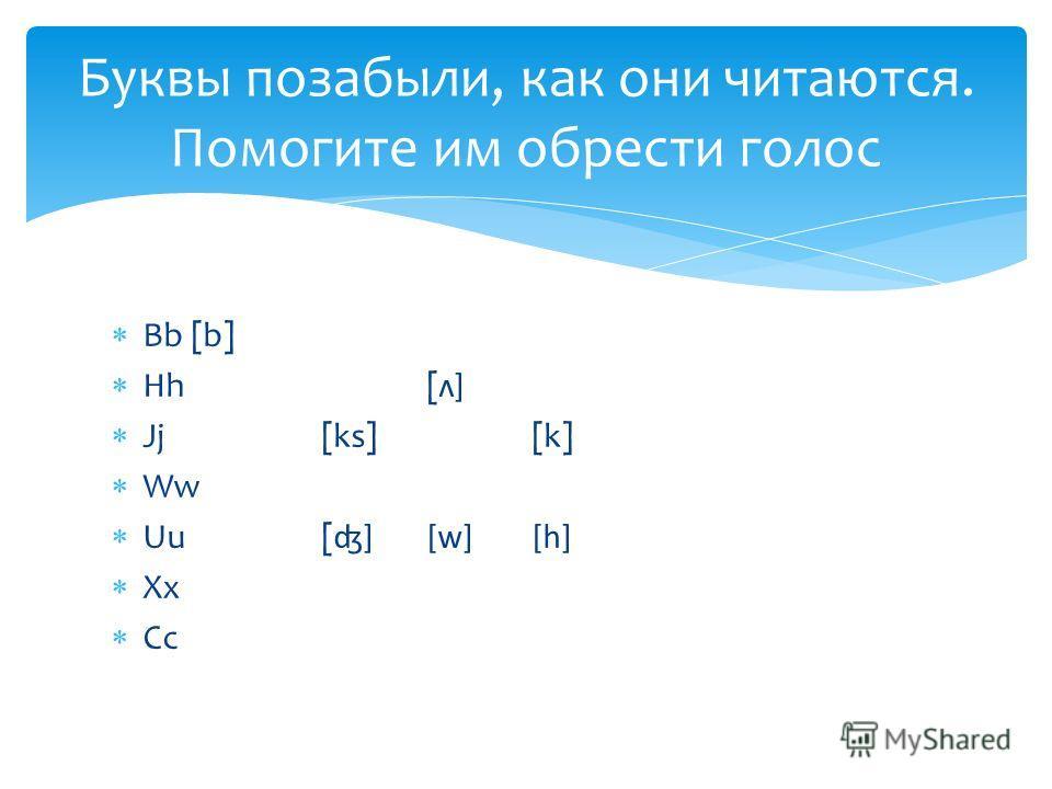 Bb [b] Hh[ʌ] Jj[ks][k] Ww Uu[ʤ][w][h] Xx Cc Буквы позабыли, как они читаются. Помогите им обрести голос