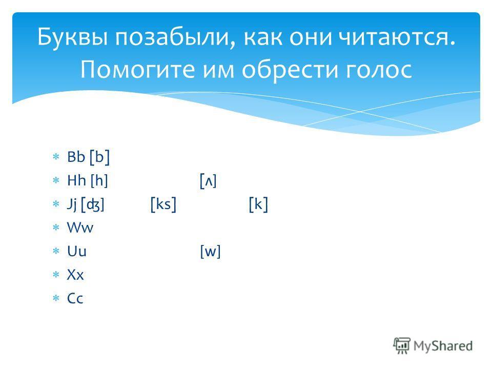 Bb [b] Hh [h] [ʌ] Jj [ʤ] [ks][k] Ww Uu[w] Xx Cc Буквы позабыли, как они читаются. Помогите им обрести голос