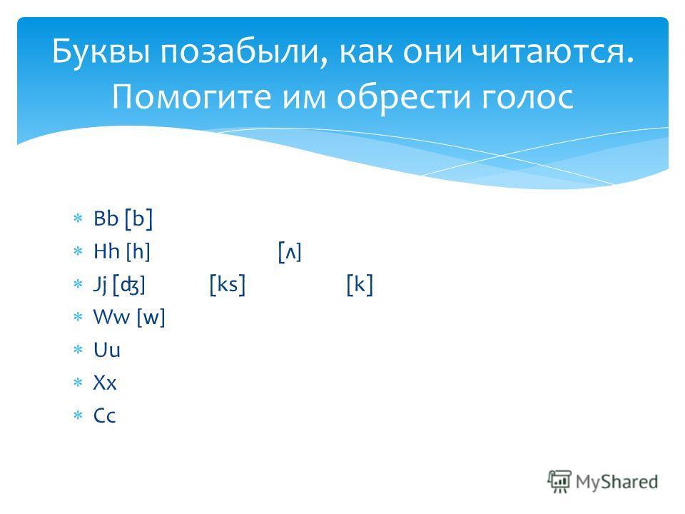 Bb [b] Hh [h] [ʌ] Jj [ʤ] [ks][k] Ww [w] Uu Xx Cc Буквы позабыли, как они читаются. Помогите им обрести голос