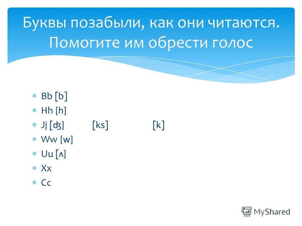 Bb [b] Hh [h] Jj [ʤ] [ks][k] Ww [w] Uu [ʌ] Xx Cc Буквы позабыли, как они читаются. Помогите им обрести голос