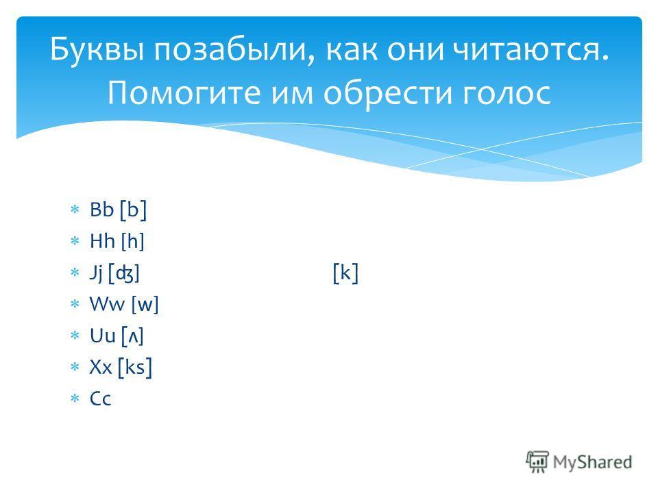 Bb [b] Hh [h] Jj [ʤ] [k] Ww [w] Uu [ʌ] Xx [ks] Cc Буквы позабыли, как они читаются. Помогите им обрести голос